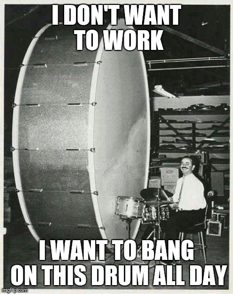 Big Ego Man | I DON'T WANT TO WORK I WANT TO BANG ON THIS DRUM ALL DAY | image tagged in memes,big ego man | made w/ Imgflip meme maker