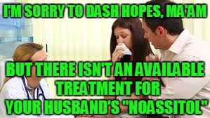 "I'M SORRY TO DASH HOPES, MA'AM BUT THERE ISN'T AN AVAILABLE  TREATMENT FOR YOUR HUSBAND'S ""NOASSITOL"" 