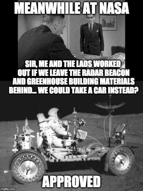 who needs pesky scientific instrument when you can have fun instead |  MEANWHILE AT NASA; SIR, ME AND THE LADS WORKED OUT IF WE LEAVE THE RADAR BEACON AND GREENHOUSE BUILDING MATERIALS BEHIND... WE COULD TAKE A CAR INSTEAD? APPROVED | image tagged in moon landing,conspiracy,moon hoax | made w/ Imgflip meme maker