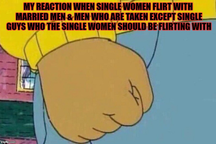 Arthur's Fist | MY REACTION WHEN SINGLE WOMEN FLIRT WITH MARRIED MEN & MEN WHO ARE TAKEN EXCEPT SINGLE GUYS WHO THE SINGLE WOMEN SHOULD BE FLIRTING WITH | image tagged in arthur's fist | made w/ Imgflip meme maker