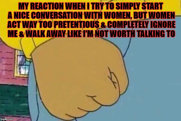 Arthur's Fist | MY REACTION WHEN I TRY TO SIMPLY START A NICE CONVERSATION WITH WOMEN, BUT WOMEN ACT WAY TOO PRETENTIOUS & COMPLETELY IGNORE ME & WALK AWAY  | image tagged in arthur's fist | made w/ Imgflip meme maker