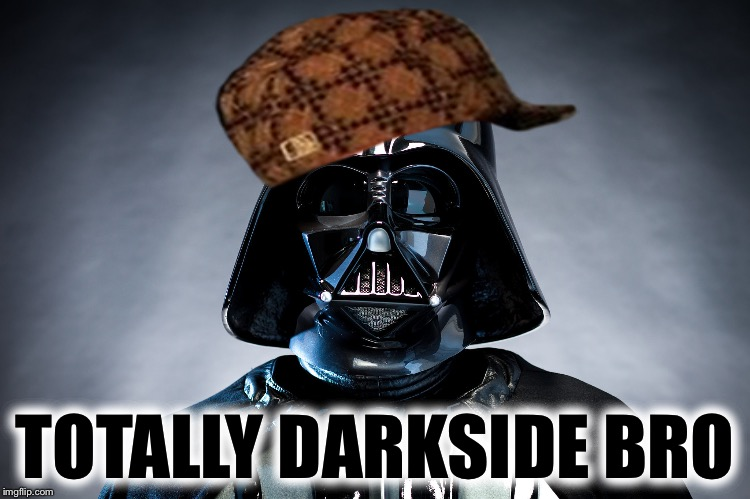 Darth Vader | TOTALLY DARKSIDE BRO | image tagged in darth vader,scumbag | made w/ Imgflip meme maker