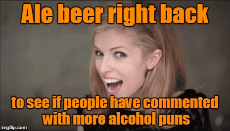 Ale beer right back to see if people have commented with more alcohol puns | made w/ Imgflip meme maker
