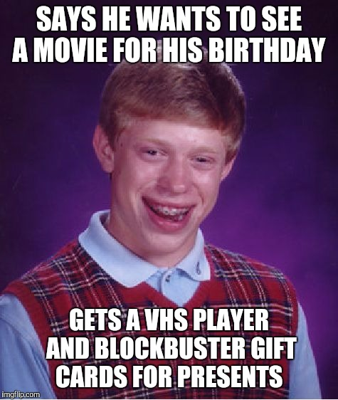 Bad Luck Brian Meme | SAYS HE WANTS TO SEE A MOVIE FOR HIS BIRTHDAY GETS A VHS PLAYER AND BLOCKBUSTER GIFT CARDS FOR PRESENTS | image tagged in memes,bad luck brian | made w/ Imgflip meme maker