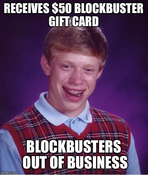 Bad Luck Brian Meme | RECEIVES $50 BLOCKBUSTER GIFT CARD BLOCKBUSTERS OUT OF BUSINESS | image tagged in memes,bad luck brian | made w/ Imgflip meme maker