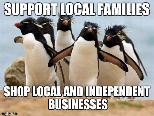 Penguin Gang | SUPPORT LOCAL FAMILIES SHOP LOCAL AND INDEPENDENT BUSINESSES | image tagged in memes,penguin gang | made w/ Imgflip meme maker
