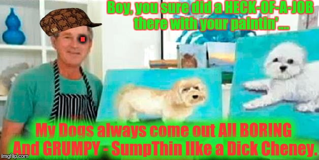 Boy, you sure did a HECK-OF-A-JOB there with your paintin'.... My Dogs always come out All BORING And GRUMPY - SumpThin lIke a Dick Cheney.  | made w/ Imgflip meme maker