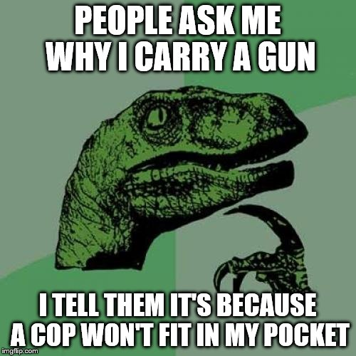 Philosoraptor Meme | PEOPLE ASK ME WHY I CARRY A GUN I TELL THEM IT'S BECAUSE A COP WON'T FIT IN MY POCKET | image tagged in memes,philosoraptor | made w/ Imgflip meme maker