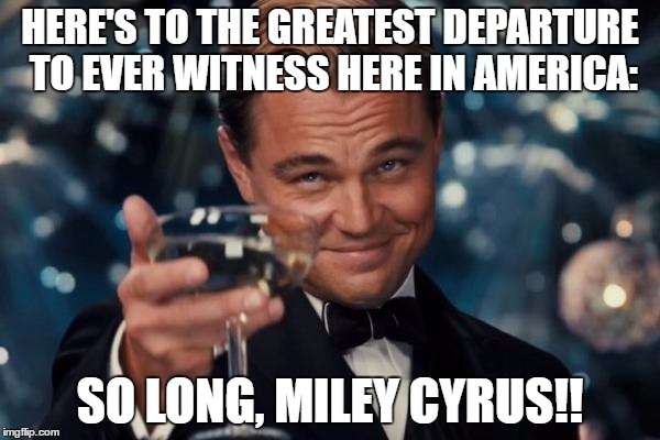 Leonardo Dicaprio Cheers | HERE'S TO THE GREATEST DEPARTURE TO EVER WITNESS HERE IN AMERICA: SO LONG, MILEY CYRUS!! | image tagged in memes,leonardo dicaprio cheers | made w/ Imgflip meme maker