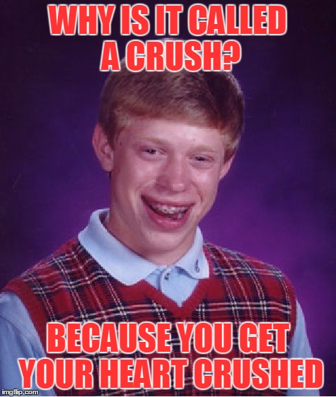 Bad Luck Brian Meme | WHY IS IT CALLED A CRUSH? BECAUSE YOU GET YOUR HEART CRUSHED | image tagged in memes,bad luck brian | made w/ Imgflip meme maker