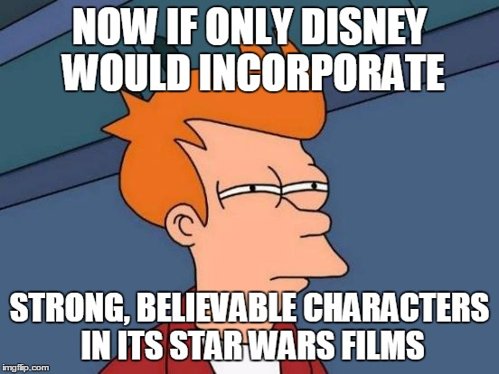Futurama Fry Meme | NOW IF ONLY DISNEY WOULD INCORPORATE STRONG, BELIEVABLE CHARACTERS IN ITS STAR WARS FILMS | image tagged in memes,futurama fry | made w/ Imgflip meme maker