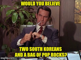 WOULD YOU BELIEVE TWO SOUTH KOREANS AND A BAG OF POP ROCKS? | made w/ Imgflip meme maker