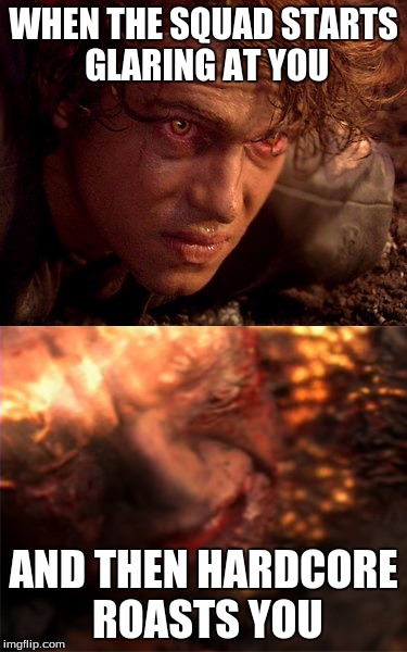 Anakin Skywalker Burning | WHEN THE SQUAD STARTS GLARING AT YOU AND THEN HARDCORE ROASTS YOU | image tagged in anakin skywalker burning | made w/ Imgflip meme maker