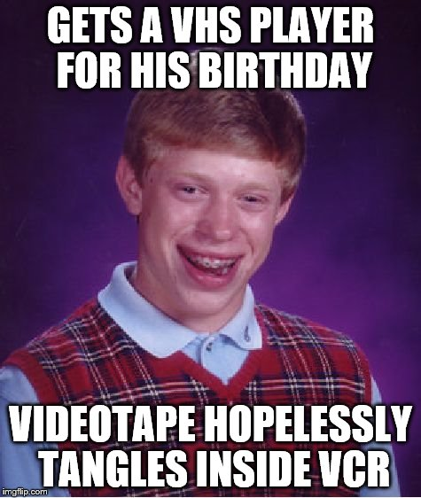Bad Luck Brian Meme | GETS A VHS PLAYER FOR HIS BIRTHDAY VIDEOTAPE HOPELESSLY TANGLES INSIDE VCR | image tagged in memes,bad luck brian | made w/ Imgflip meme maker
