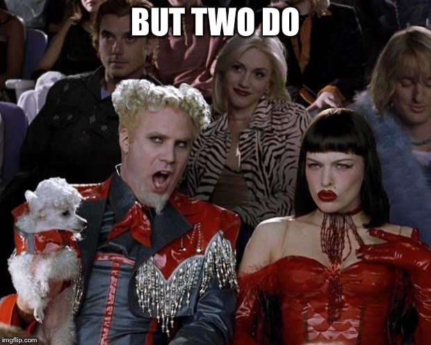 Mugatu So Hot Right Now Meme | BUT TWO DO | image tagged in memes,mugatu so hot right now | made w/ Imgflip meme maker