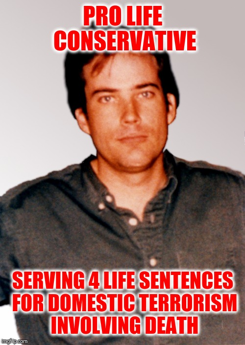 PRO LIFE CONSERVATIVE SERVING 4 LIFE SENTENCES FOR DOMESTIC TERRORISM INVOLVING DEATH | made w/ Imgflip meme maker