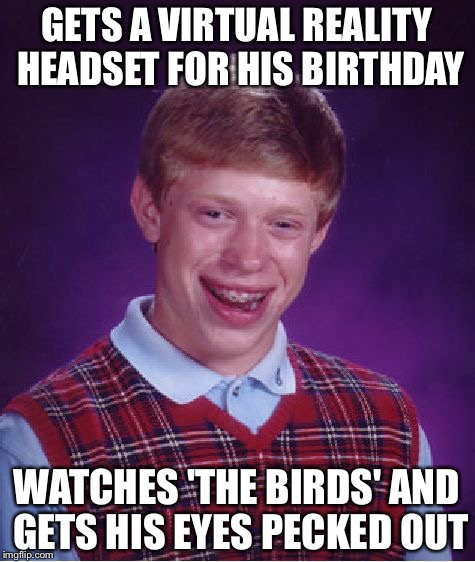 Bad Luck Brian Meme | GETS A VIRTUAL REALITY HEADSET FOR HIS BIRTHDAY WATCHES 'THE BIRDS' AND GETS HIS EYES PECKED OUT | image tagged in memes,bad luck brian | made w/ Imgflip meme maker