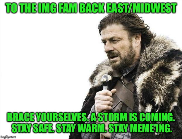 ON A SERIOUS NOTE - BE SAFE FAM. | TO THE IMG FAM BACK EAST/MIDWEST BRACE YOURSELVES. A STORM IS COMING. STAY SAFE. STAY WARM. STAY MEME'ING. | image tagged in memes,brace yourselves x is coming,raydog,imgflip unite | made w/ Imgflip meme maker