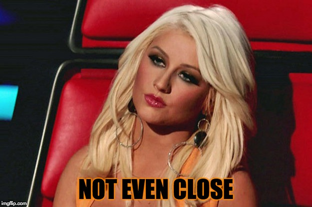 Xtina Isn't Impressed | NOT EVEN CLOSE | image tagged in christina aguilera,xtina,bored,nope,memes | made w/ Imgflip meme maker