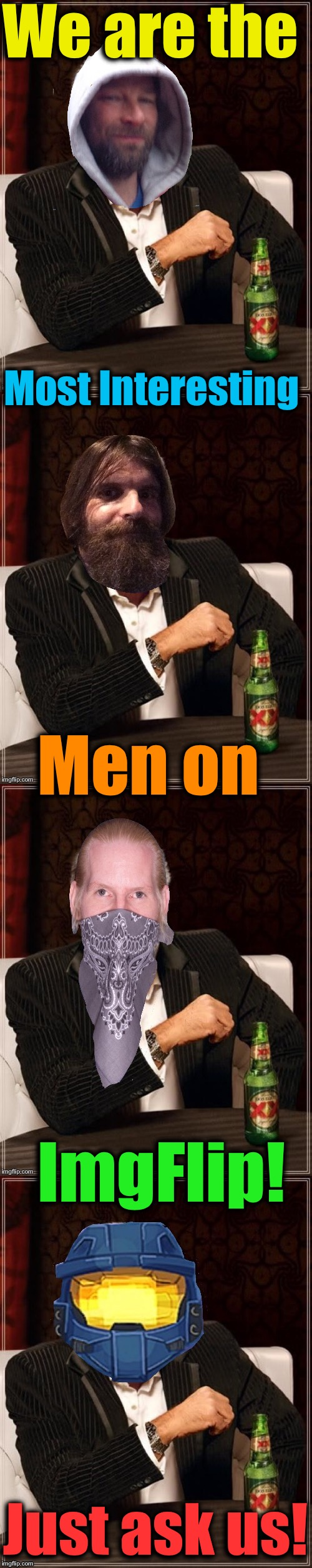 I would like to say, that of course that is an understatement, we're much better than that!  | We are the ImgFlip! Most Interesting Men on Just ask us! | image tagged in the most interesting man in the world,memes,dashhopes,evilmandoevil,octavia_melody,ghostofchurch | made w/ Imgflip meme maker