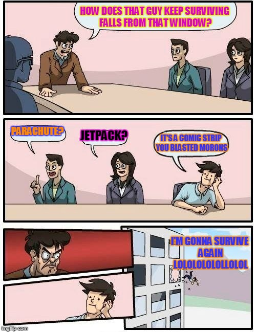 I made this meme about a year ago and decided to repost it for fun and see how it goes... | HOW DOES THAT GUY KEEP SURVIVING FALLS FROM THAT WINDOW? PARACHUTE? JETPACK? IT'S A COMIC STRIP YOU BLASTED MORONS I'M GONNA SURVIVE AGAIN L | image tagged in memes,boardroom meeting suggestion,lol,lolz | made w/ Imgflip meme maker