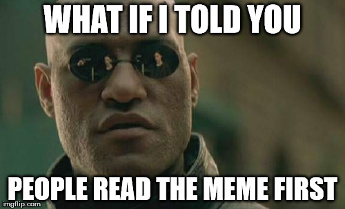 Then the title. | WHAT IF I TOLD YOU PEOPLE READ THE MEME FIRST | image tagged in memes,matrix morpheus,funny | made w/ Imgflip meme maker