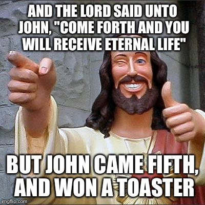 "Buddy Christ Meme | AND THE LORD SAID UNTO JOHN, ""COME FORTH AND YOU WILL RECEIVE ETERNAL LIFE"" BUT JOHN CAME FIFTH, AND WON A TOASTER 