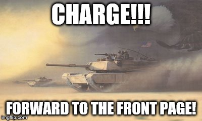 CHARGE!!! FORWARD TO THE FRONT PAGE! | made w/ Imgflip meme maker