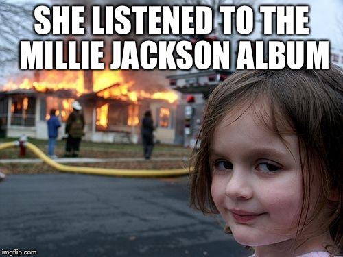 Disaster Girl Meme | SHE LISTENED TO THE MILLIE JACKSON ALBUM | image tagged in memes,disaster girl | made w/ Imgflip meme maker