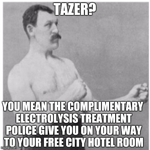Overly Manly Man Meme | TAZER? YOU MEAN THE COMPLIMENTARY ELECTROLYSIS TREATMENT POLICE GIVE YOU ON YOUR WAY TO YOUR FREE CITY HOTEL ROOM | image tagged in memes,overly manly man | made w/ Imgflip meme maker