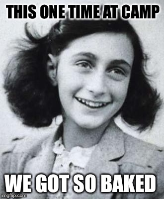 So F***'D Up. | THIS ONE TIME AT CAMP WE GOT SO BAKED | image tagged in anne frank,funny,memes,savage,hitler week | made w/ Imgflip meme maker