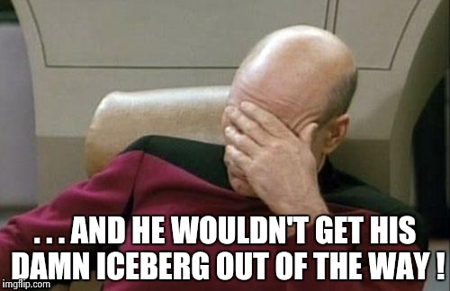 Captain Picard Facepalm Meme | . . . AND HE WOULDN'T GET HIS DAMN ICEBERG OUT OF THE WAY ! | image tagged in memes,captain picard facepalm | made w/ Imgflip meme maker