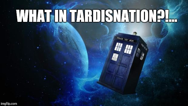 What in Tardisnation? | WHAT IN TARDISNATION?!... | image tagged in tardis,doctor who,what in tarnation week,what in tarnation | made w/ Imgflip meme maker