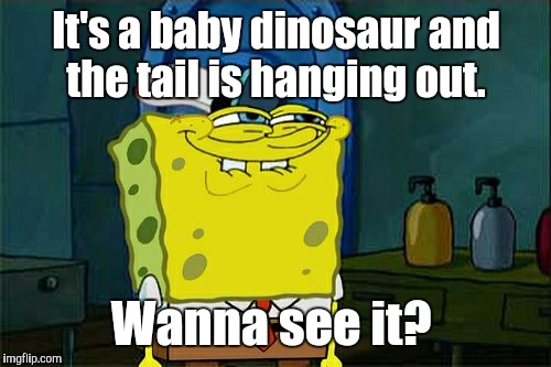 Dont You Squidward Meme | It's a baby dinosaur and the tail is hanging out. Wanna see it? | image tagged in memes,dont you squidward | made w/ Imgflip meme maker