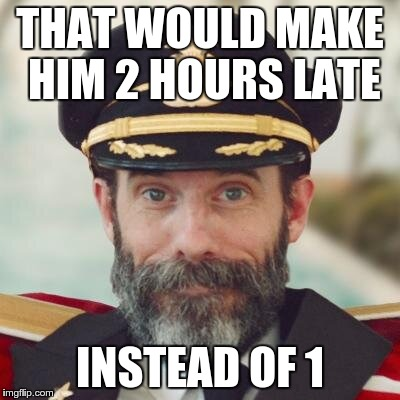 captain obvious | THAT WOULD MAKE HIM 2 HOURS LATE INSTEAD OF 1 | image tagged in captain obvious | made w/ Imgflip meme maker