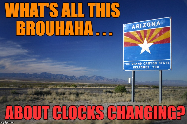 Let us know when the Hullabaloo is over... | WHAT'S ALL THIS BROUHAHA . . . ABOUT CLOCKS CHANGING? | image tagged in daylight saving time,arizona,spring forward | made w/ Imgflip meme maker