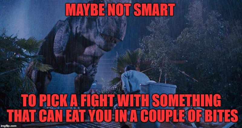 MAYBE NOT SMART TO PICK A FIGHT WITH SOMETHING THAT CAN EAT YOU IN A COUPLE OF BITES | made w/ Imgflip meme maker