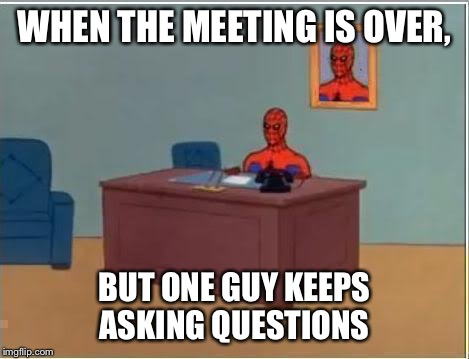 Spiderman Computer Desk Meme | WHEN THE MEETING IS OVER, BUT ONE GUY KEEPS ASKING QUESTIONS | image tagged in memes,spiderman computer desk,spiderman | made w/ Imgflip meme maker
