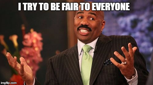 Steve Harvey Meme | I TRY TO BE FAIR TO EVERYONE | image tagged in memes,steve harvey | made w/ Imgflip meme maker