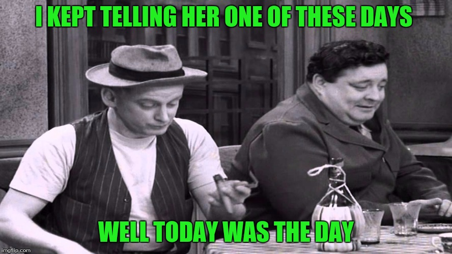 I KEPT TELLING HER ONE OF THESE DAYS WELL TODAY WAS THE DAY | made w/ Imgflip meme maker