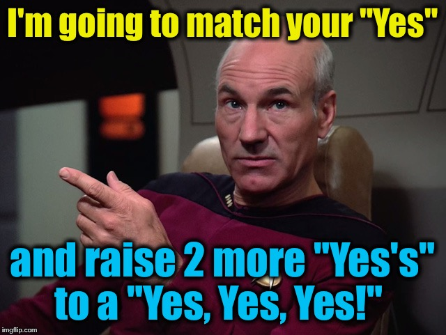 "I'm going to match your ""Yes"" and raise 2 more ""Yes's"" to a ""Yes, Yes, Yes!"" 