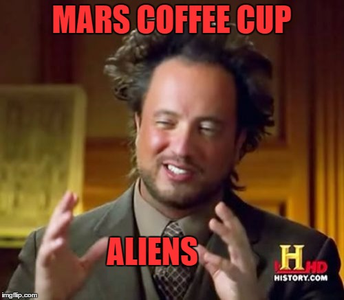 Ancient Aliens Meme | MARS COFFEE CUP ALIENS | image tagged in memes,ancient aliens | made w/ Imgflip meme maker