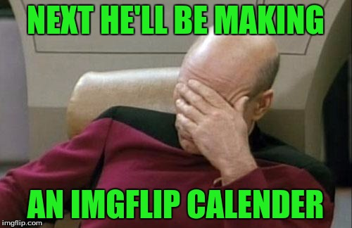 Captain Picard Facepalm Meme | NEXT HE'LL BE MAKING AN IMGFLIP CALENDER | image tagged in memes,captain picard facepalm | made w/ Imgflip meme maker