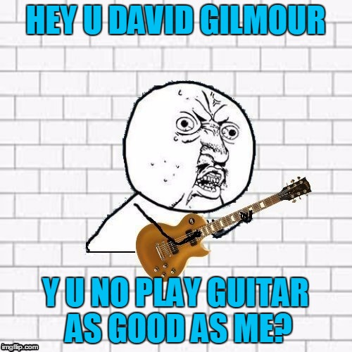 HEY U DAVID GILMOUR Y U NO PLAY GUITAR AS GOOD AS ME? | made w/ Imgflip meme maker