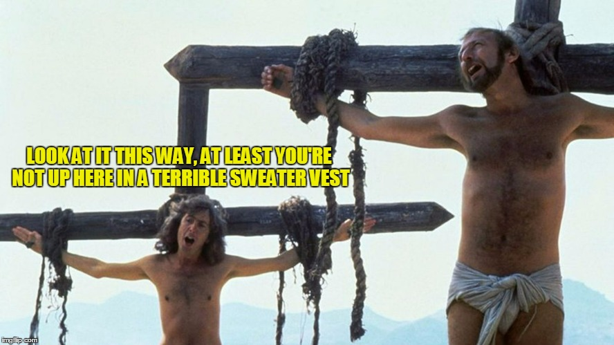 LOOK AT IT THIS WAY, AT LEAST YOU'RE NOT UP HERE IN A TERRIBLE SWEATER VEST | made w/ Imgflip meme maker