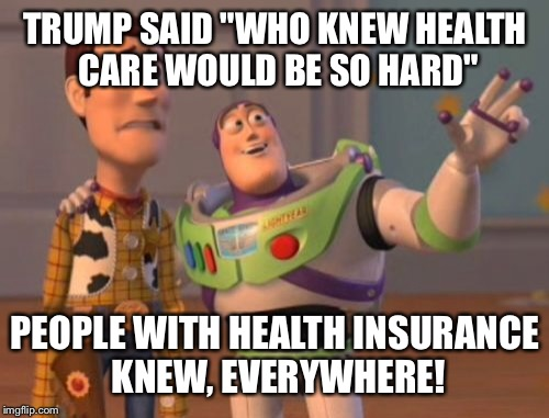 "X, X Everywhere Meme | TRUMP SAID ""WHO KNEW HEALTH CARE WOULD BE SO HARD"" PEOPLE WITH HEALTH INSURANCE KNEW, EVERYWHERE! 