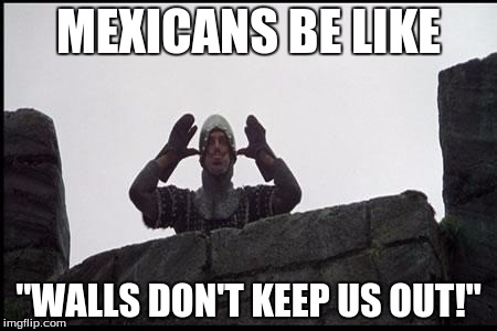"trump wall | MEXICANS BE LIKE ""WALLS DON'T KEEP US OUT!"" 