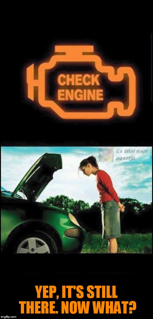 This didn't work in my Nissan, blew the engine | YEP, IT'S STILL THERE. NOW WHAT? | image tagged in check engine,true story | made w/ Imgflip meme maker