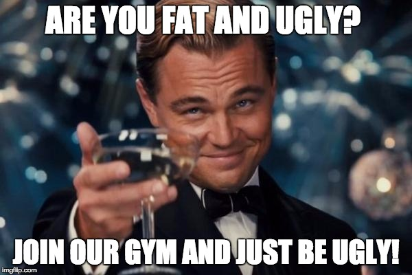Leonardo Dicaprio Cheers Meme | ARE YOU FAT AND UGLY? JOIN OUR GYM AND JUST BE UGLY! | image tagged in memes,leonardo dicaprio cheers | made w/ Imgflip meme maker