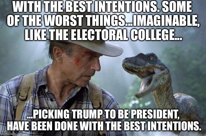 Jurassic Park - Trump president worst thing imaginable | WITH THE BEST INTENTIONS. SOME OF THE WORST THINGS...IMAGINABLE, LIKE THE ELECTORAL COLLEGE... ...PICKING TRUMP TO BE PRESIDENT, HAVE BEEN D | image tagged in jurassic park meme,trump,worst thing imaginable,philosoraptor,dr grant | made w/ Imgflip meme maker